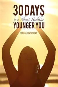 30 Days to a Vibrant, Healthier, Younger You: Embodying a Holistic Approach to Life