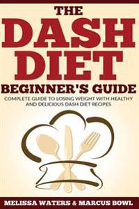 Dash Diet: The Dash Diet Beginner's Guide, Complete Guide to Losing Weight with Healthy and Delicious Dash Diet Recipes!