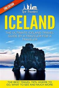 Iceland: The Ultimate Iceland Travel Guide by a Traveler for a Traveler: The Best Travel Tips; Where to Go, What to See and Muc