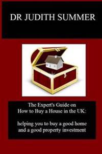 The Expert's Guide on How to Buy a House in the UK: Helping You to Buy a Good Home and a Good Property Investment