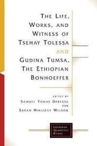 The Life, Works and Witness of Tsehay Tolessa and Gudina Tumsa, the Ethiopian Bonhoeffer