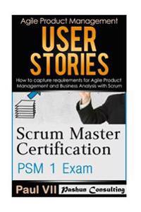Scrum Master: Scrum Master Certification: Psm 1 Exam: & User Stories: How to Capture, and Manage Requirements for Agile Product Mana
