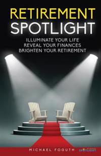 Retirement Spotlight: Illuminate Your Life, Reveal Your Finances, Brighten Your Retirement
