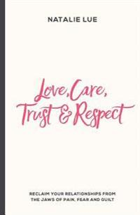Love, Care, Trust and Respect: Reclaim Your Relationships from the Jaws of Pain, Fear and Guilt