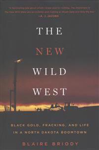 The New Wild West: Black Gold, Fracking, and Life in a North Dakota Boomtown