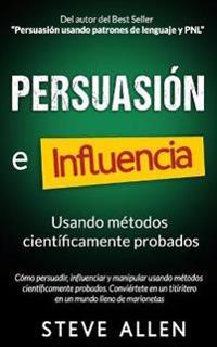 Persuasion, Influencia y Manipulacion Usando La Psicologia Humana y El Sentido Comun: Como Persuadir, Influenciar y Manipular Usando Metodos Cientific