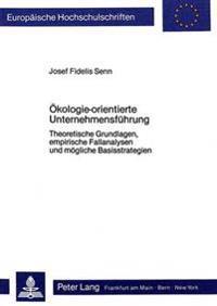 Oekologie-Orientierte Unternehmensfuehrung: Theoretische Grundlagen, Empirische Fallanalysen Und Moegliche Basisstrategien