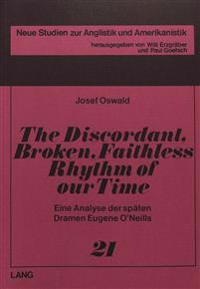 The Discordant, Broken, Faithless Rhythm of Our Time: Eine Analyse Der Spaeten Dramen Eugene O'Neills
