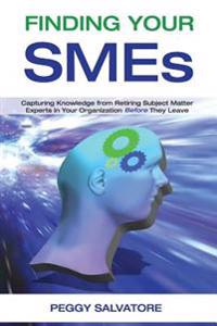 Finding Your Smes: Capturing Knowledge from Retiring Subject Matter Experts in Your Organization Before They Retire