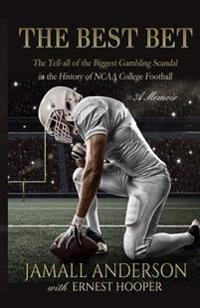 The Best Bet: The Tell-All of the Biggest Gambling Scandal in the History of NCAA College Football a Memoir