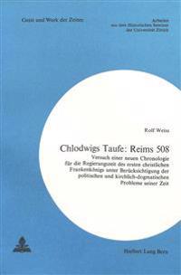 Chlodwigs Taufe: Reims 508: Versuch Einer Neuen Chronologie Fuer Die Regierungszeit Des Ersten Christlichen Frankenkoenigs Unter Beruecksichtigung