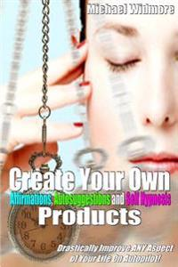 Create Your Own Affirmations, Autosuggestions and Self Hypnosis Products: Drastically Improve Any Aspect of Your Life on Autopilot!