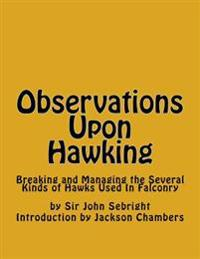 Observations Upon Hawking: Breaking and Managing the Several Kinds of Hawks Used in Falconry