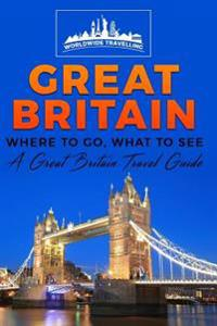 Great Britain: Where to Go, What to See - A Great Britain Travel Guide