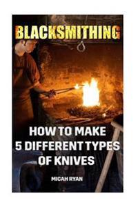 Blacksmithing: How to Make 5 Different Types of Knives