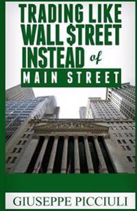 Trading Like Wall $Treet Instead of Main Street: Tips How to Think & Profit Like a Wall $Treet Bank