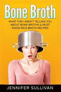 Bone Broth: What They Aren't Telling You about Bone Broths & Must Know Rich Broth Recipes