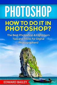 Photoshop: How to Do It in Photoshop?: The Best Photoshop & Lightroom Tips and Tricks for Digital Photographers!