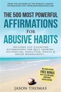 Affirmation the 500 Most Powerful Affirmations for Abusive Habits: Includes Life Changing Affirmations for Quit Smoking, Alcoholism, Addiction, Habits