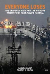 Everyone Loses: The Ukraine Crisis and the Ruinous Contest for Post-Soviet Eurasia