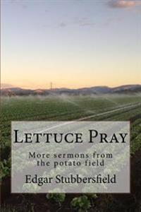 Lettuce Pray: More Sermons from the Potato Field
