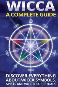 Wicca: A Complete Guide: A Complete Guide: Discover Everything about Wicca Symbols, Spells and Witchcraft Rituals