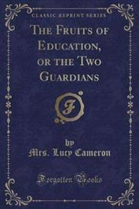 The Fruits of Education, or the Two Guardians (Classic Reprint)