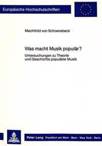 Was Macht Musik Populaer?: Untersuchungen Zu Theorie Und Geschichte Populaerer Musik