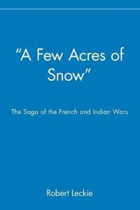 """""""A Few Acres of Snow"""": The Saga of the French and Indian Wars"""