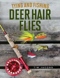 Tying and Fishing Deer Hair Flies: 50 Patterns for Trout, Bass, and Other Species