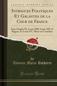 Intrigues Politiques Et Galantes de la Cour de France