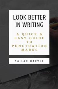 Look Better in Writing: A Quick & Easy Guide to Punctuation Marks