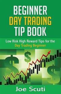 Beginner Day Trader Tip Book: Low Risk High Reward Tips for the Day Trading Beginner