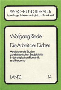 Die Arbeit Der Dichter: Vergleichende Studien Zur Dichterischen Subjektivitaet in Der Englischen Romantik Und Moderne