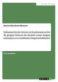 Subsanacion de Errores En La Pronunciacion de Grupos Fonicos de Aleman Como Lengua Extranjera En Estudiantes Hispanohablantes