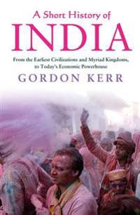 A Short History of India: From the Earliest Civilisations and Myriad Kingdoms, to Today's Economic Powerhouse