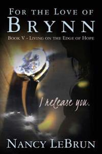 For the Love of Brynn Book V: Living on the Edge of Hope
