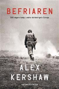 Befriaren : 500 dagars kamp i andra världskrigets Europa