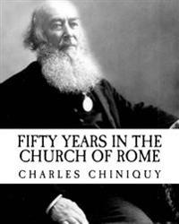 Charles Chiniquy: Fifty Years in the Church of Rome (Revival Press Edition)