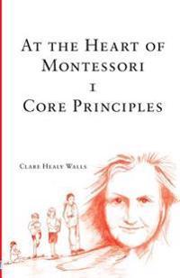 At the Heart of Montessori I - Core Principles