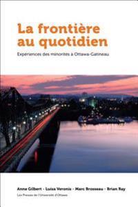 La Frontia]re Au Quotidien: Expariences Des Minoritas a Ottawa-Gatineau