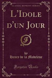 L'Idole D'Un Jour (Classic Reprint)