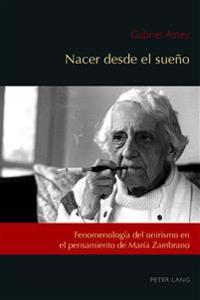 Nacer Desde El Sueño: Fenomenología del Onirismo En El Pensamiento de María Zambrano