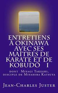 Entretiens a Okinawa Avec Ses Maitres de Karate Et de Kobudo I: Les Experts Du Shurite Moderne Et Des Kobudo