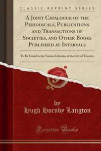 A Joint Catalogue of the Periodicals, Publications and Transactions of Societies, and Other Books Published at Intervals