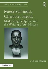 Messerschmidt's Character Heads: Maddening Sculpture and the Writing of Art History