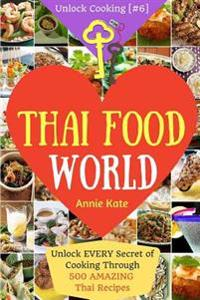 Welcome to Thai Food World: Unlock Every Secret of Cooking Through 500 Amazing Thai Recipes (Thai Cookbook, Thai Recipe Book, Asian Cookbook, Thai