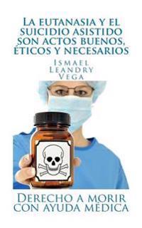 La Eutanasia y El Suicidio Asistido Son Actos Buenos, Eticos y Necesarios: Derecho a Morir Con Ayuda Medica