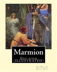 Marmion. by: Sir Walter Scott, Bart. Introduction By: William Stewart Rose: Epic Poem (Illustrated)