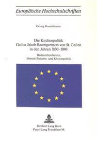 Die Kirchenpolitik Gallus Jakob Baumgartners Von St. Gallen in Den Jahren 1830-1840: Badenerkonferenz, Liberale Bistums- Und Klosterpolitik